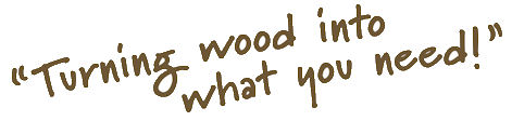 WhatYouNeed.jpg, turning wood into what you need, custom wood turning